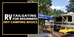 Ready to begin RV tailgating? Tips and advice to cover all the dry camping basics for RV tailgaters